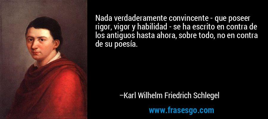 Nada verdaderamente convincente - que poseer rigor, vigor y habilidad - se ha escrito en contra de los antiguos hasta ahora, sobre todo, no en contra de su poesía. – Karl Wilhelm Friedrich Schlegel