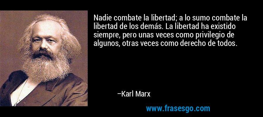 Nadie combate la libertad; a lo sumo combate la libertad de los demás. La libertad ha existido siempre, pero unas veces como privilegio de algunos, otras veces como derecho de todos. – Karl Marx