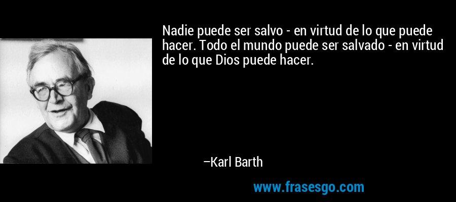 Nadie puede ser salvo - en virtud de lo que puede hacer. Todo el mundo puede ser salvado - en virtud de lo que Dios puede hacer. – Karl Barth