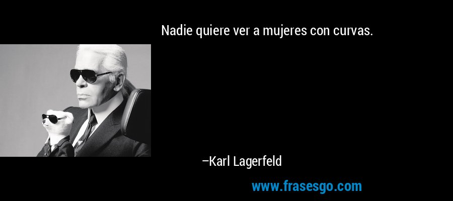 Nadie quiere ver a mujeres con curvas. – Karl Lagerfeld