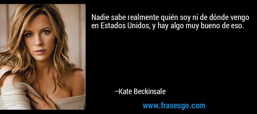 Nadie sabe realmente quién soy ni de dónde vengo en Estados Unidos, y hay algo muy bueno de eso. – Kate Beckinsale