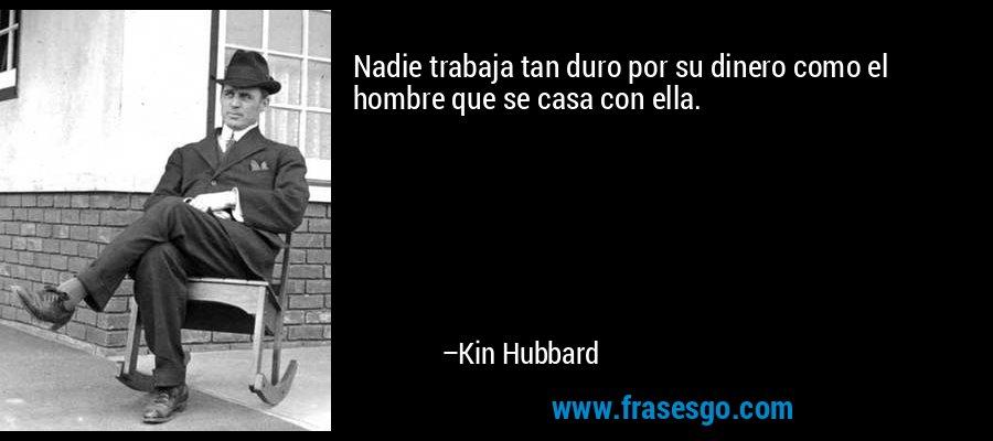 Nadie trabaja tan duro por su dinero como el hombre que se casa con ella. – Kin Hubbard