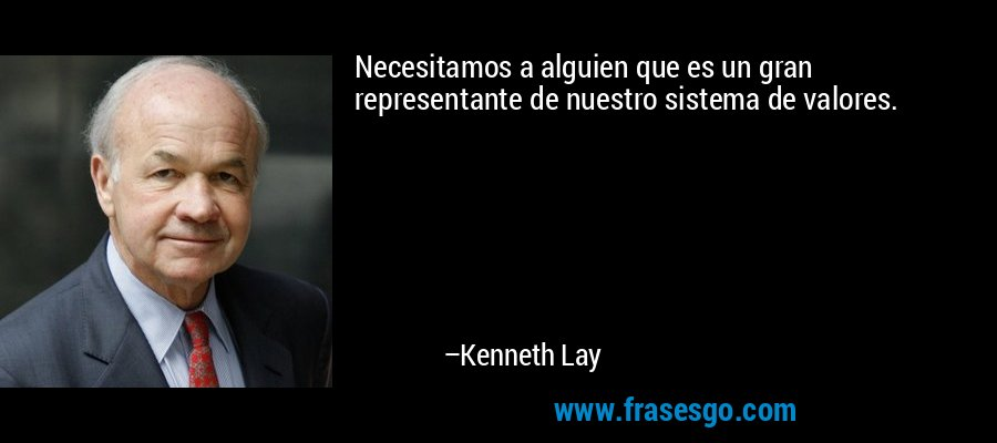 Necesitamos a alguien que es un gran representante de nuestro sistema de valores. – Kenneth Lay