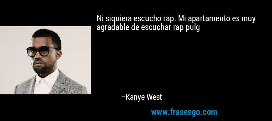 Ni siquiera escucho rap. Mi apartamento es muy agradable de escuchar rap pulg – Kanye West