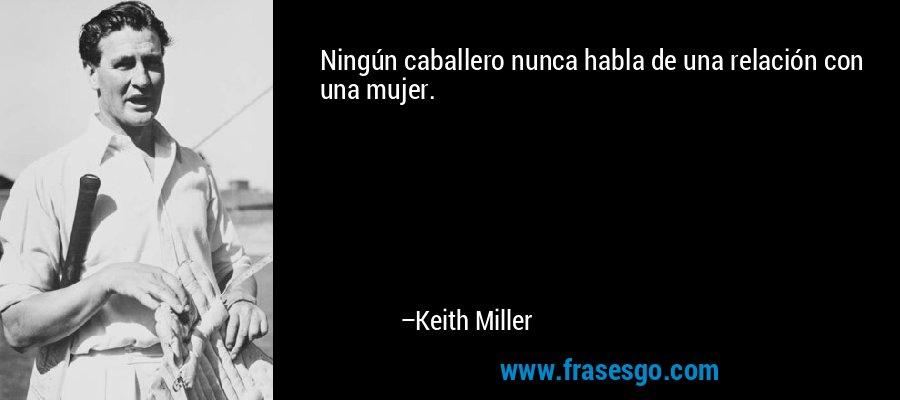 Ningún caballero nunca habla de una relación con una mujer. – Keith Miller