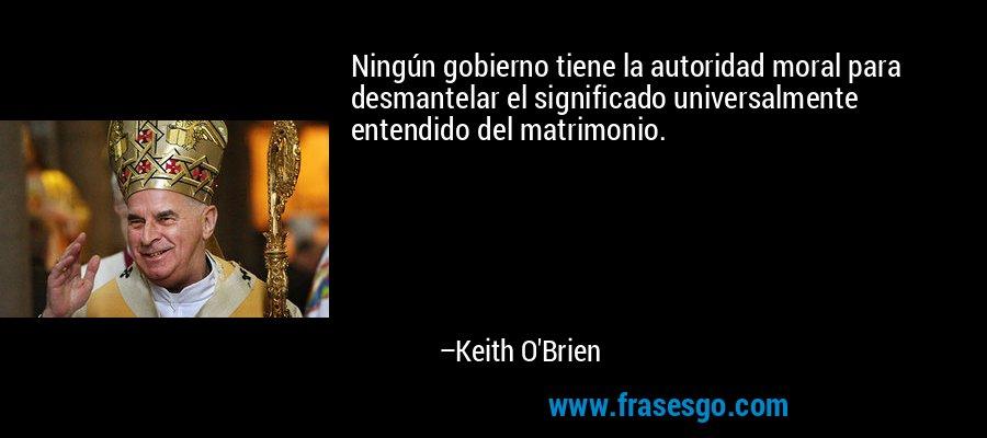Ningún gobierno tiene la autoridad moral para desmantelar el significado universalmente entendido del matrimonio. – Keith O'Brien