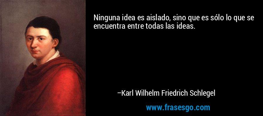 Ninguna idea es aislado, sino que es sólo lo que se encuentra entre todas las ideas. – Karl Wilhelm Friedrich Schlegel
