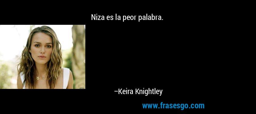 Niza es la peor palabra. – Keira Knightley