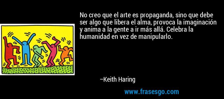 No creo que el arte es propaganda, sino que debe ser algo que libera el alma, provoca la imaginación y anima a la gente a ir más allá. Celebra la humanidad en vez de manipularlo. – Keith Haring