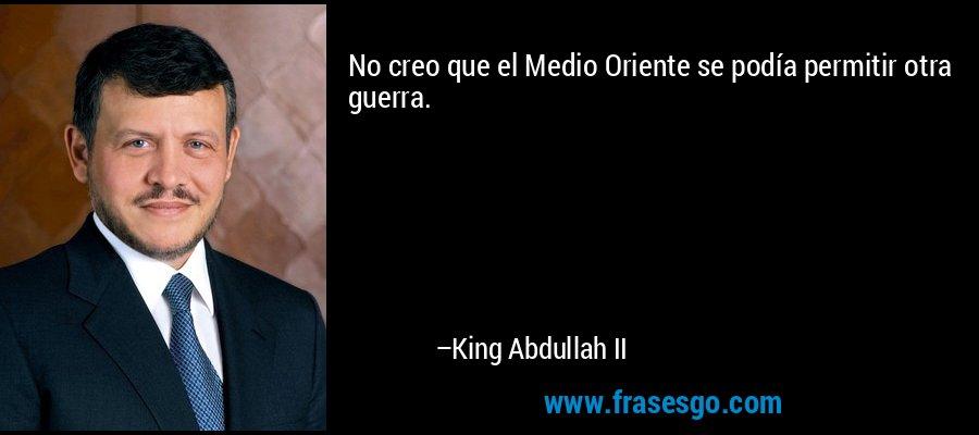No creo que el Medio Oriente se podía permitir otra guerra. – King Abdullah II