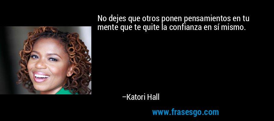 No dejes que otros ponen pensamientos en tu mente que te quite la confianza en sí mismo. – Katori Hall