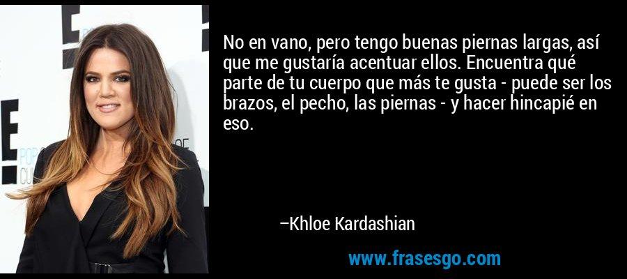 No en vano, pero tengo buenas piernas largas, así que me gustaría acentuar ellos. Encuentra qué parte de tu cuerpo que más te gusta - puede ser los brazos, el pecho, las piernas - y hacer hincapié en eso. – Khloe Kardashian