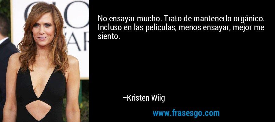 No ensayar mucho. Trato de mantenerlo orgánico. Incluso en las películas, menos ensayar, mejor me siento. – Kristen Wiig