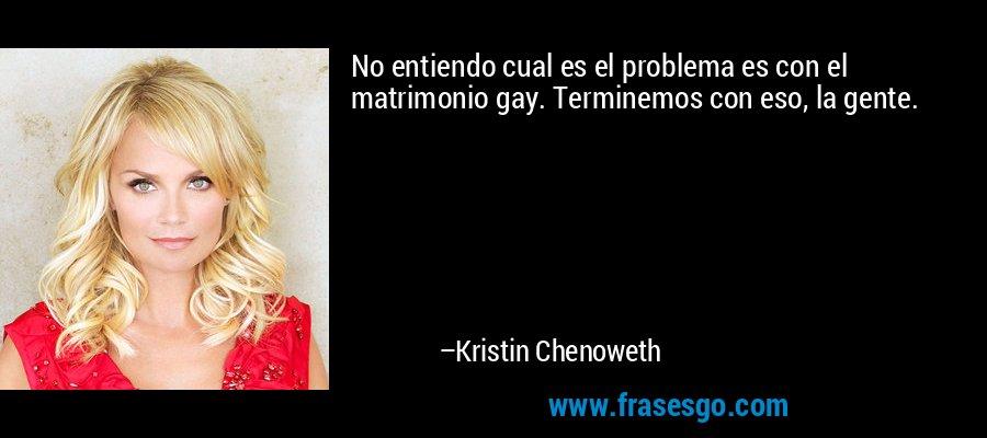 No entiendo cual es el problema es con el matrimonio gay. Terminemos con eso, la gente. – Kristin Chenoweth