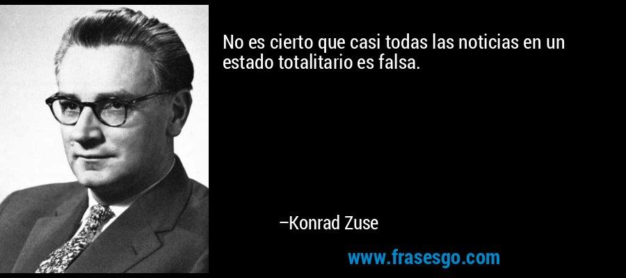 No es cierto que casi todas las noticias en un estado totalitario es falsa. – Konrad Zuse