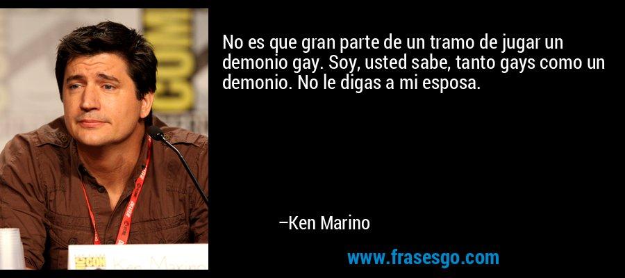 No es que gran parte de un tramo de jugar un demonio gay. Soy, usted sabe, tanto gays como un demonio. No le digas a mi esposa. – Ken Marino