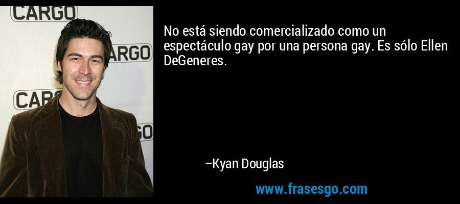 No está siendo comercializado como un espectáculo gay por una persona gay. Es sólo Ellen DeGeneres. – Kyan Douglas