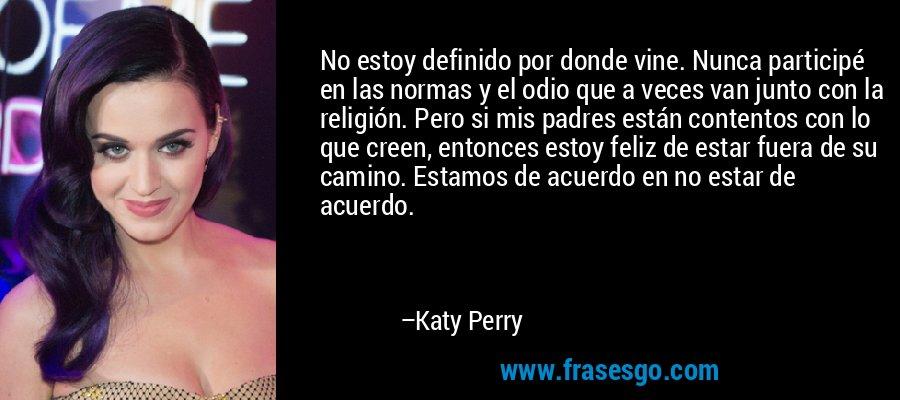 No estoy definido por donde vine. Nunca participé en las normas y el odio que a veces van junto con la religión. Pero si mis padres están contentos con lo que creen, entonces estoy feliz de estar fuera de su camino. Estamos de acuerdo en no estar de acuerdo. – Katy Perry
