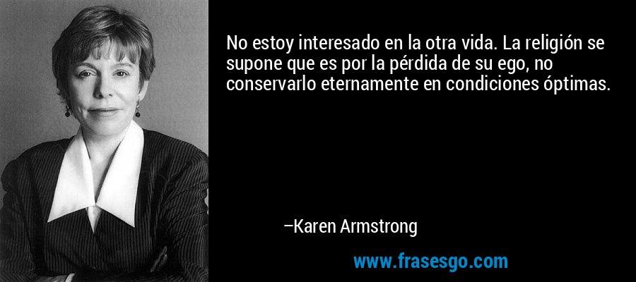 No estoy interesado en la otra vida. La religión se supone que es por la pérdida de su ego, no conservarlo eternamente en condiciones óptimas. – Karen Armstrong