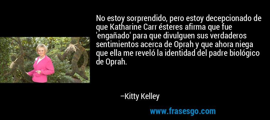 No estoy sorprendido, pero estoy decepcionado de que Katharine Carr ésteres afirma que fue 'engañado' para que divulguen sus verdaderos sentimientos acerca de Oprah y que ahora niega que ella me reveló la identidad del padre biológico de Oprah. – Kitty Kelley