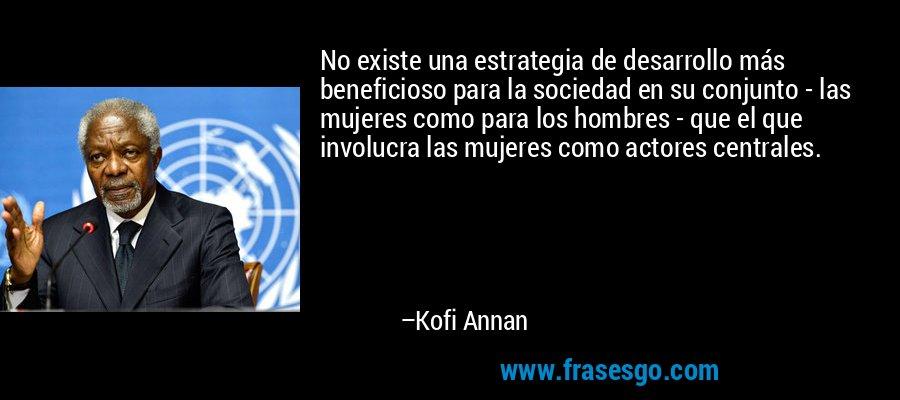 No existe una estrategia de desarrollo más beneficioso para la sociedad en su conjunto - las mujeres como para los hombres - que el que involucra las mujeres como actores centrales. – Kofi Annan