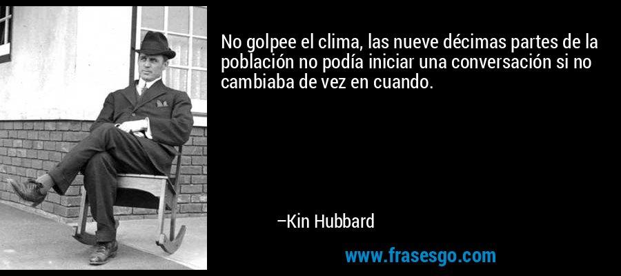 No golpee el clima, las nueve décimas partes de la población no podía iniciar una conversación si no cambiaba de vez en cuando. – Kin Hubbard