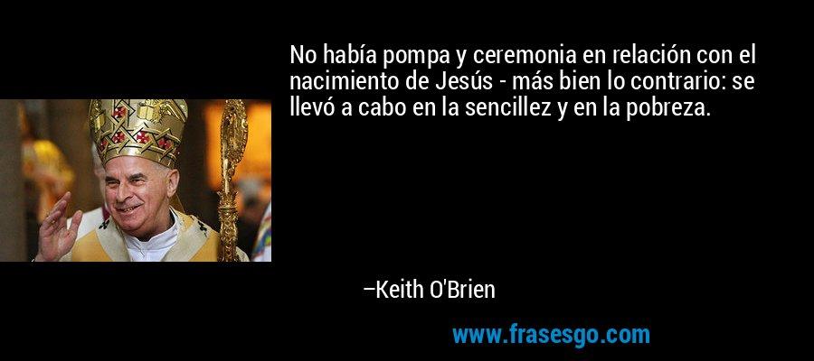 No había pompa y ceremonia en relación con el nacimiento de Jesús - más bien lo contrario: se llevó a cabo en la sencillez y en la pobreza. – Keith O'Brien