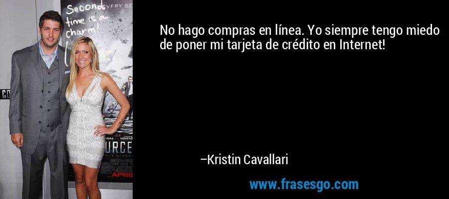 No hago compras en línea. Yo siempre tengo miedo de poner mi tarjeta de crédito en Internet! – Kristin Cavallari