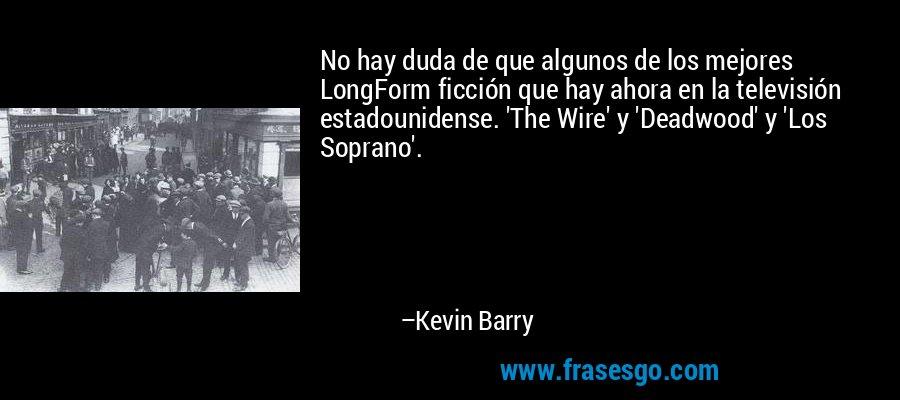 No hay duda de que algunos de los mejores LongForm ficción que hay ahora en la televisión estadounidense. 'The Wire' y 'Deadwood' y 'Los Soprano'. – Kevin Barry