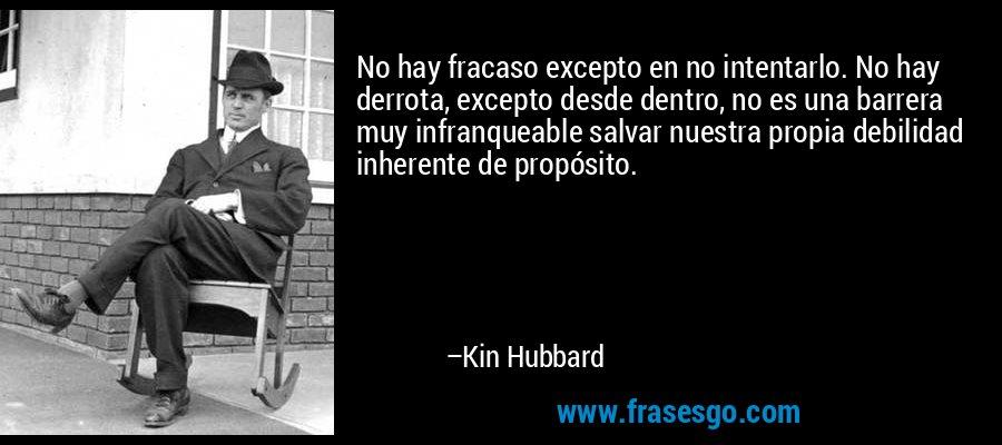 No hay fracaso excepto en no intentarlo. No hay derrota, excepto desde dentro, no es una barrera muy infranqueable salvar nuestra propia debilidad inherente de propósito. – Kin Hubbard