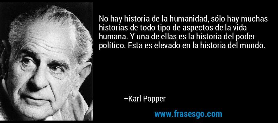 No hay historia de la humanidad, sólo hay muchas historias de todo tipo de aspectos de la vida humana. Y una de ellas es la historia del poder político. Esta es elevado en la historia del mundo. – Karl Popper