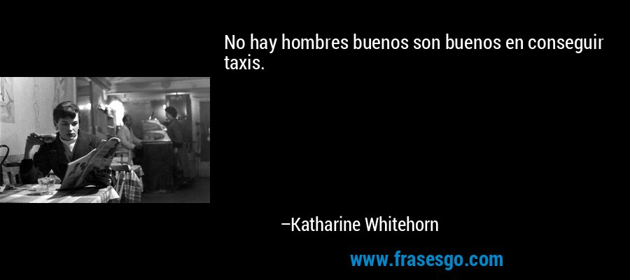 No hay hombres buenos son buenos en conseguir taxis. – Katharine Whitehorn