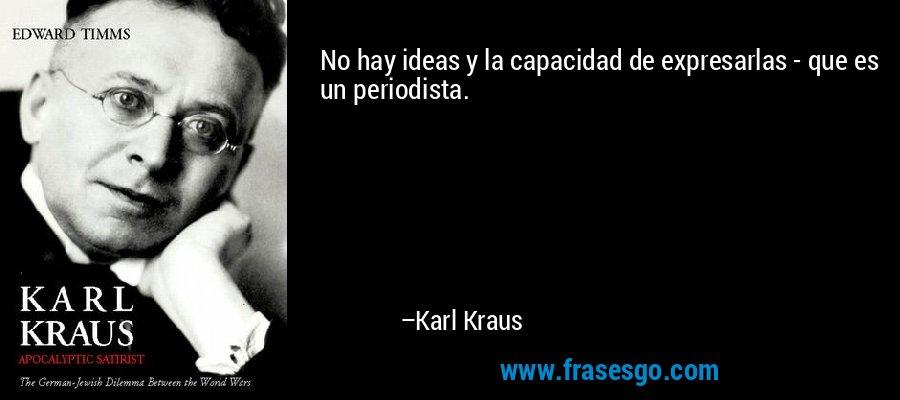No hay ideas y la capacidad de expresarlas - que es un periodista. – Karl Kraus