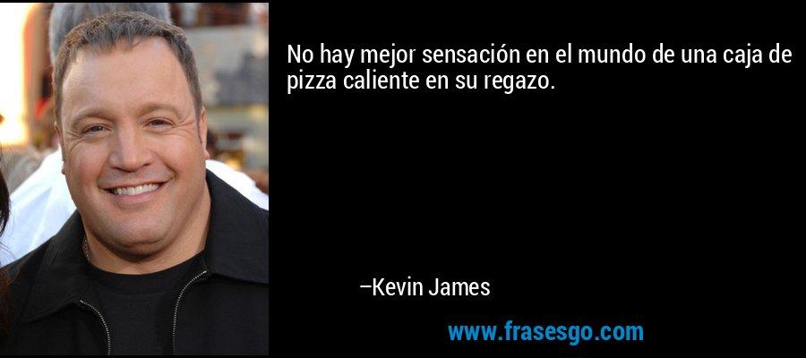 No hay mejor sensación en el mundo de una caja de pizza caliente en su regazo. – Kevin James