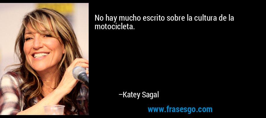 No hay mucho escrito sobre la cultura de la motocicleta. – Katey Sagal