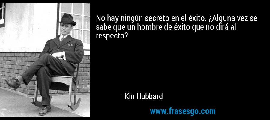 No hay ningún secreto en el éxito. ¿Alguna vez se sabe que un hombre de éxito que no dirá al respecto? – Kin Hubbard