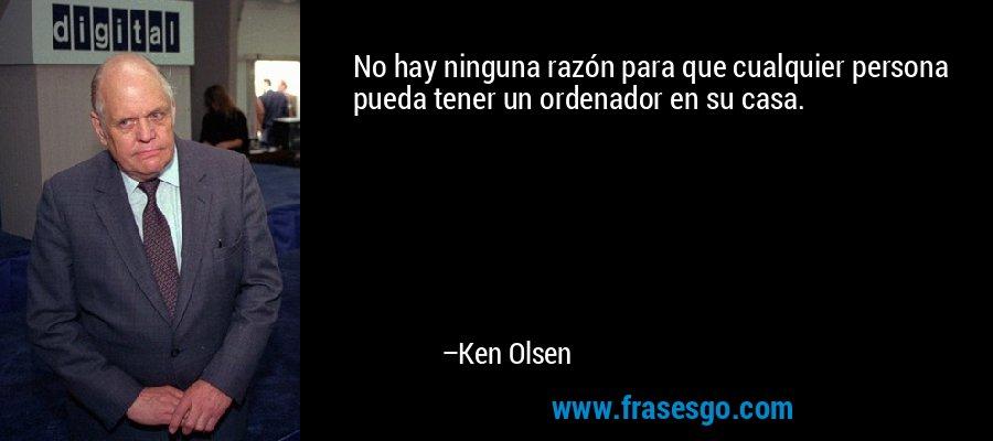 No hay ninguna razón para que cualquier persona pueda tener un ordenador en su casa. – Ken Olsen