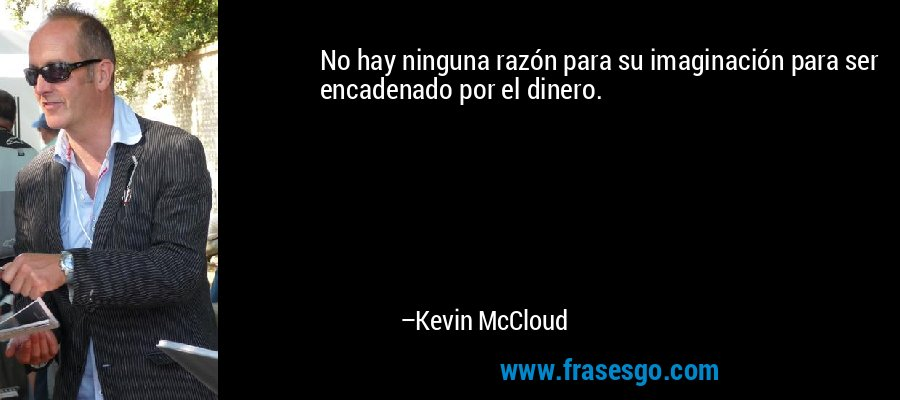 No hay ninguna razón para su imaginación para ser encadenado por el dinero. – Kevin McCloud