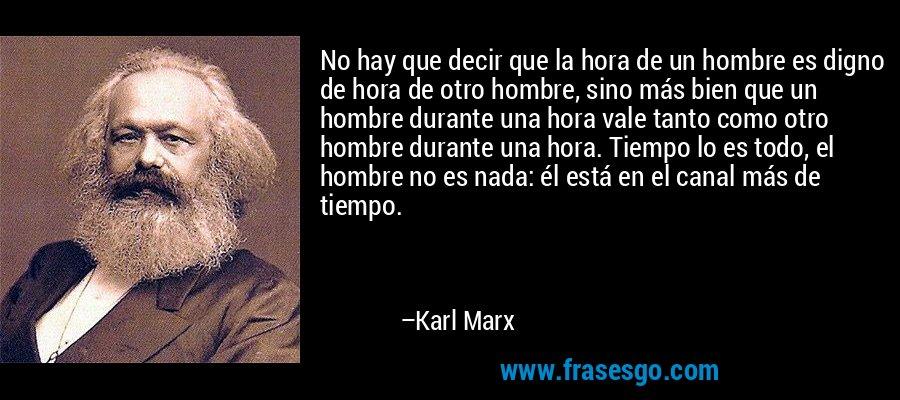 No hay que decir que la hora de un hombre es digno de hora de otro hombre, sino más bien que un hombre durante una hora vale tanto como otro hombre durante una hora. Tiempo lo es todo, el hombre no es nada: él está en el canal más de tiempo. – Karl Marx