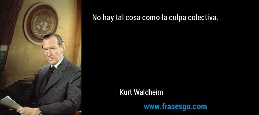 No hay tal cosa como la culpa colectiva. – Kurt Waldheim