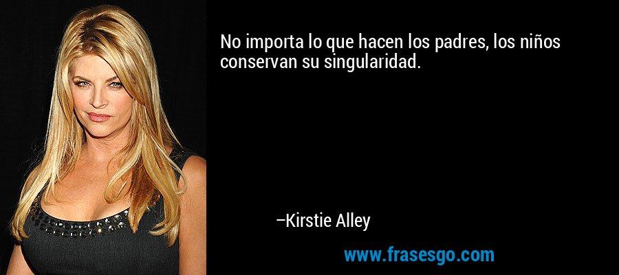 No importa lo que hacen los padres, los niños conservan su singularidad. – Kirstie Alley