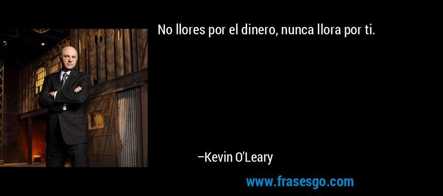 No llores por el dinero, nunca llora por ti. – Kevin O'Leary
