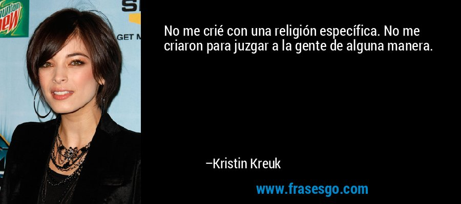 No me crié con una religión específica. No me criaron para juzgar a la gente de alguna manera. – Kristin Kreuk
