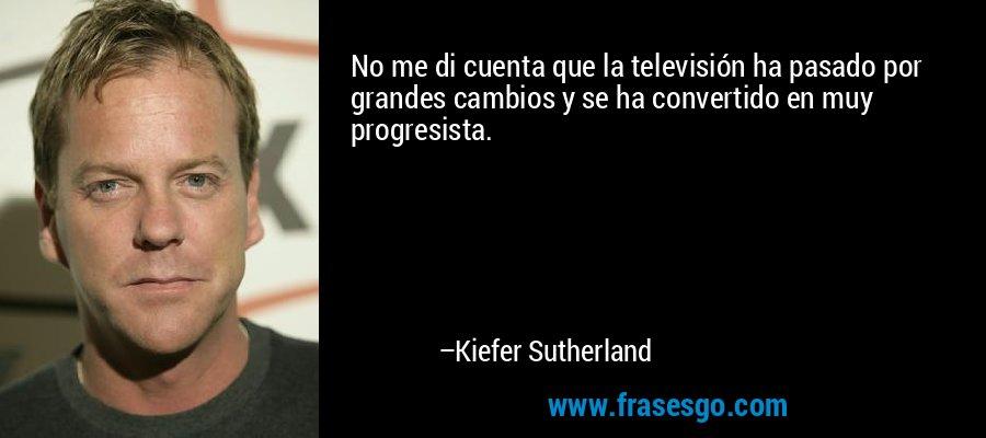 No me di cuenta que la televisión ha pasado por grandes cambios y se ha convertido en muy progresista. – Kiefer Sutherland