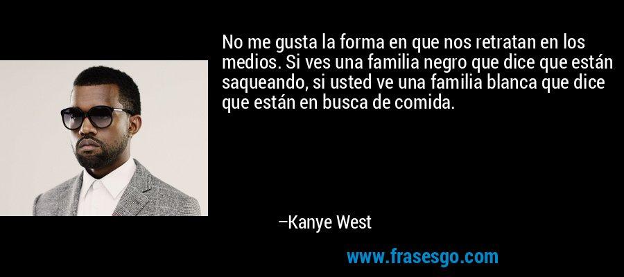 No me gusta la forma en que nos retratan en los medios. Si ves una familia negro que dice que están saqueando, si usted ve una familia blanca que dice que están en busca de comida. – Kanye West