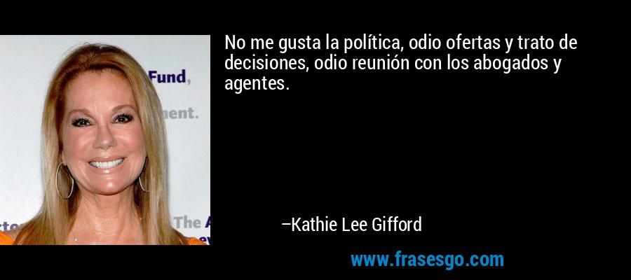 No me gusta la política, odio ofertas y trato de decisiones, odio reunión con los abogados y agentes. – Kathie Lee Gifford