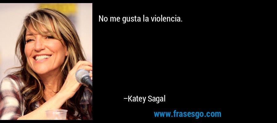 No me gusta la violencia. – Katey Sagal