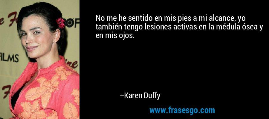 No me he sentido en mis pies a mi alcance, yo también tengo lesiones activas en la médula ósea y en mis ojos. – Karen Duffy