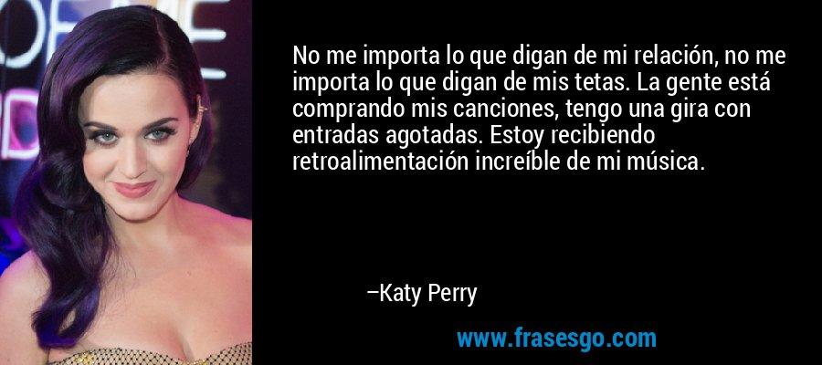 No me importa lo que digan de mi relación, no me importa lo que digan de mis tetas. La gente está comprando mis canciones, tengo una gira con entradas agotadas. Estoy recibiendo retroalimentación increíble de mi música. – Katy Perry