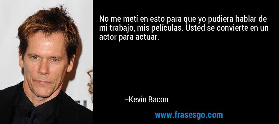 No me metí en esto para que yo pudiera hablar de mi trabajo, mis películas. Usted se convierte en un actor para actuar. – Kevin Bacon